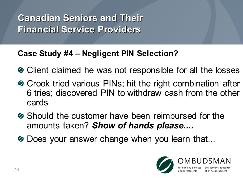 Canadian Seniors and Their Financial Service Providers Client claimed he was not responsible for all the losses Crook tried various PINs; hit the right combination after 6 tries; discovered PIN to withdraw cash from the other cards Should the customer have been reimbursed for the amounts taken.