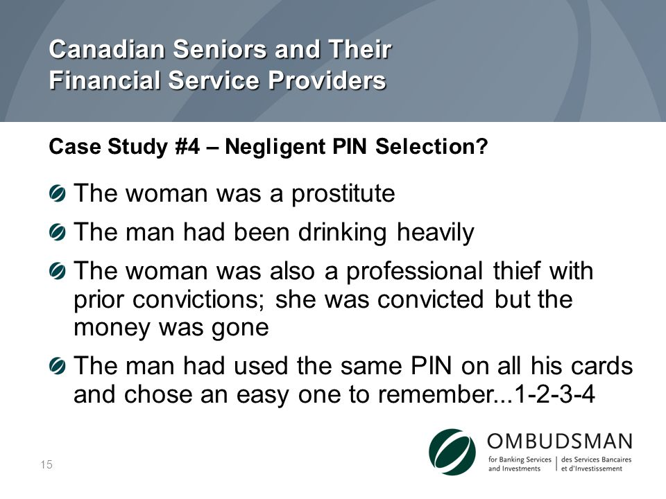 Canadian Seniors and Their Financial Service Providers The woman was a prostitute The man had been drinking heavily The woman was also a professional thief with prior convictions; she was convicted but the money was gone The man had used the same PIN on all his cards and chose an easy one to remember...1-2-3-4 Case Study #4 – Negligent PIN Selection.