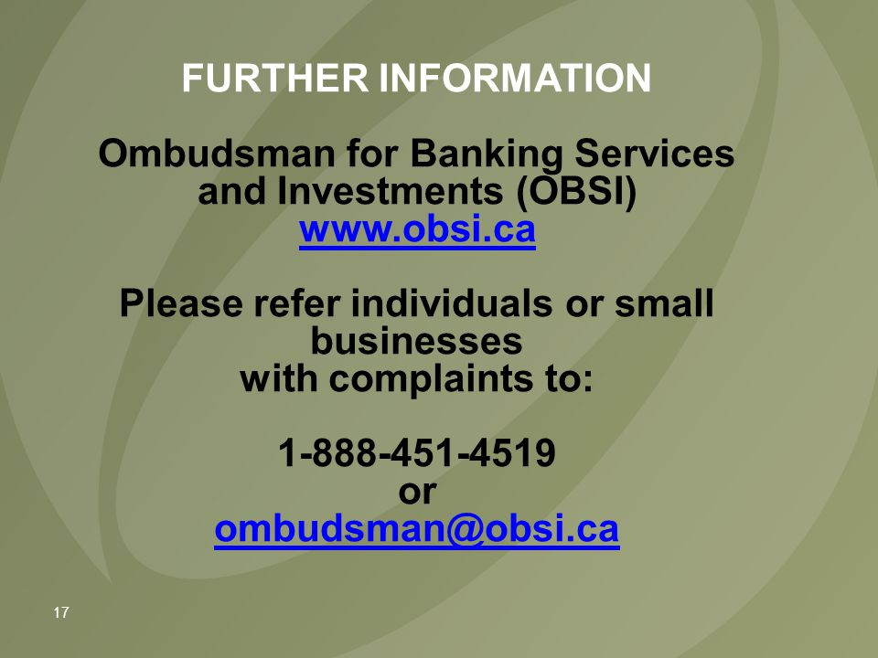 17 FURTHER INFORMATION Ombudsman for Banking Services and Investments (OBSI) www.obsi.ca Please refer individuals or small businesses with complaints to: 1-888-451-4519 or ombudsman@obsi.ca www.obsi.ca ombudsman@obsi.ca