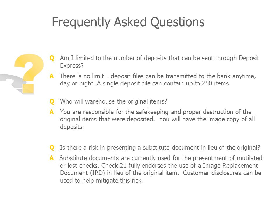 Frequently Asked Questions Q Am I limited to the number of deposits that can be sent through Deposit Express.
