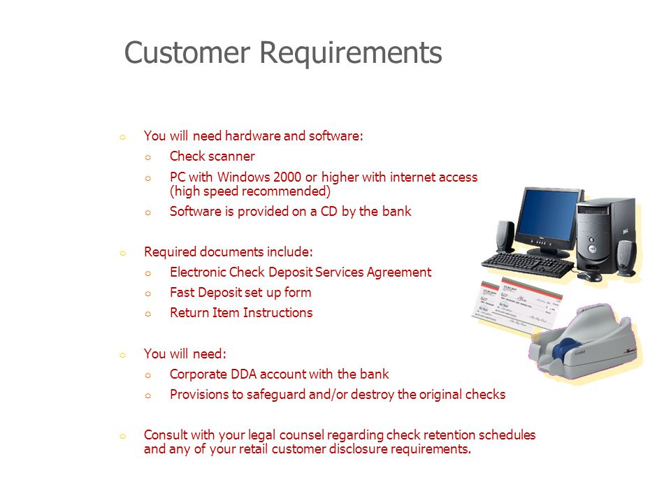 Customer Requirements You will need hardware and software: Check scanner PC with Windows 2000 or higher with internet access (high speed recommended) Software is provided on a CD by the bank Required documents include: Electronic Check Deposit Services Agreement Fast Deposit set up form Return Item Instructions You will need: Corporate DDA account with the bank Provisions to safeguard and/or destroy the original checks Consult with your legal counsel regarding check retention schedules and any of your retail customer disclosure requirements.
