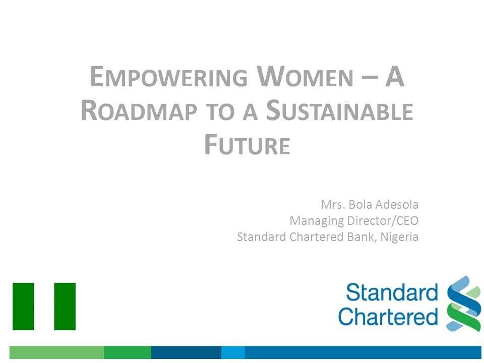 E MPOWERING W OMEN – A R OADMAP TO A S USTAINABLE F UTURE Mrs. Bola Adesola Managing Director/CEO Standard Chartered Bank, Nigeria
