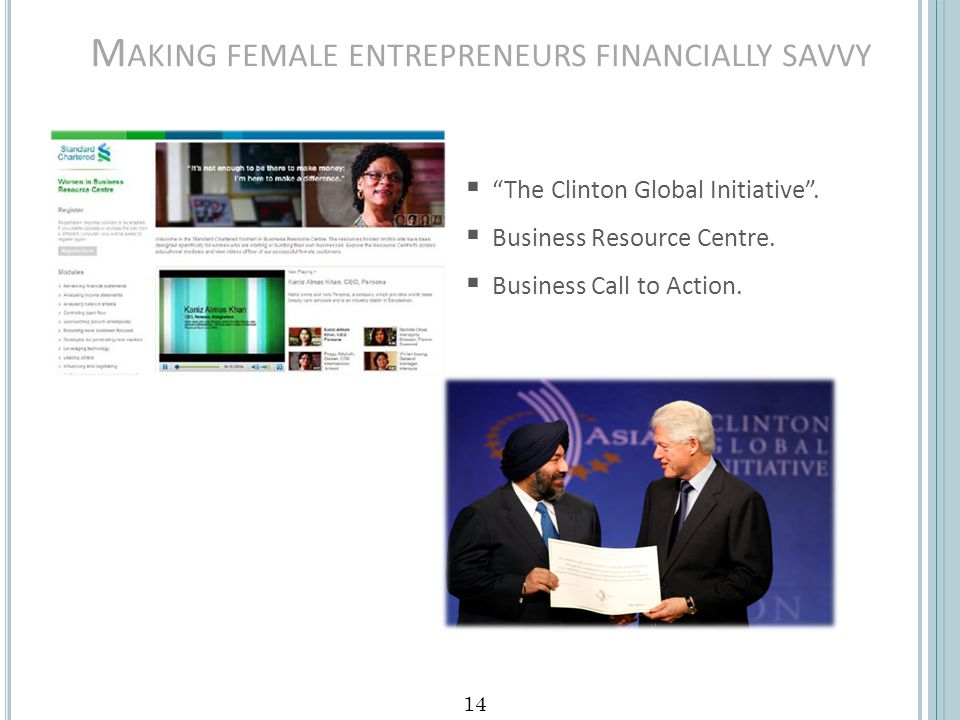 M AKING FEMALE ENTREPRENEURS FINANCIALLY SAVVY 14 The Clinton Global Initiative. Business Resource Centre. Business Call to Action.