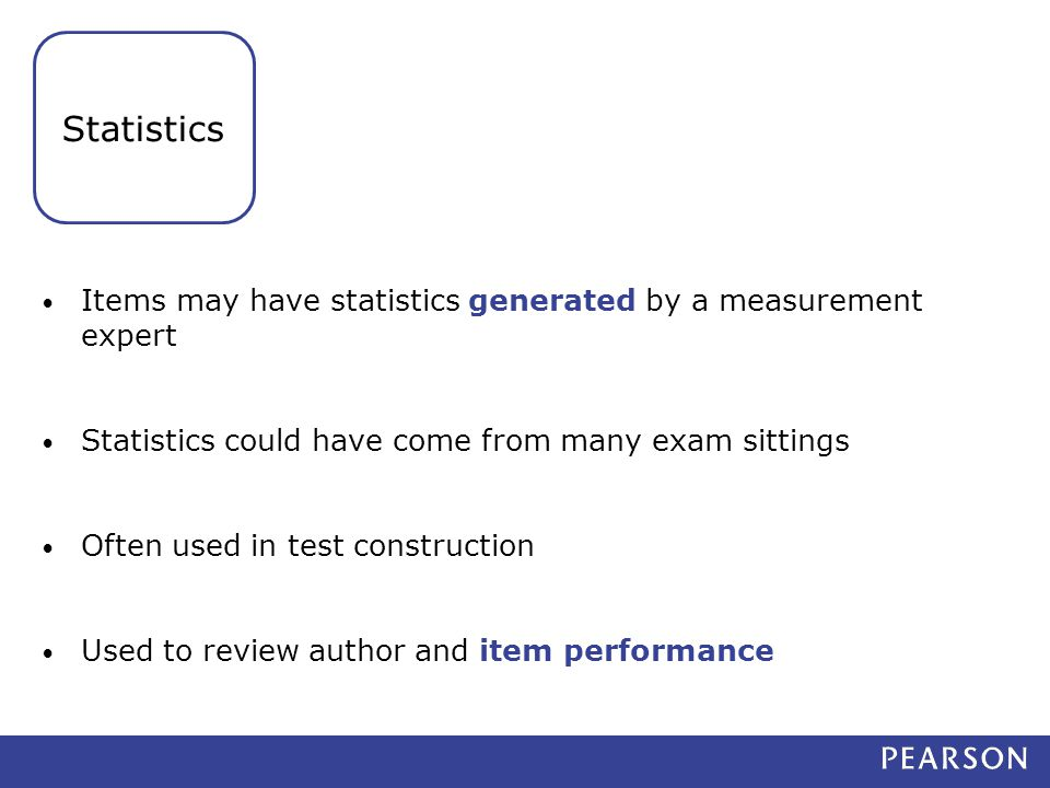 Items may have statistics generated by a measurement expert Statistics could have come from many exam sittings Often used in test construction Used to review author and item performance Statistics