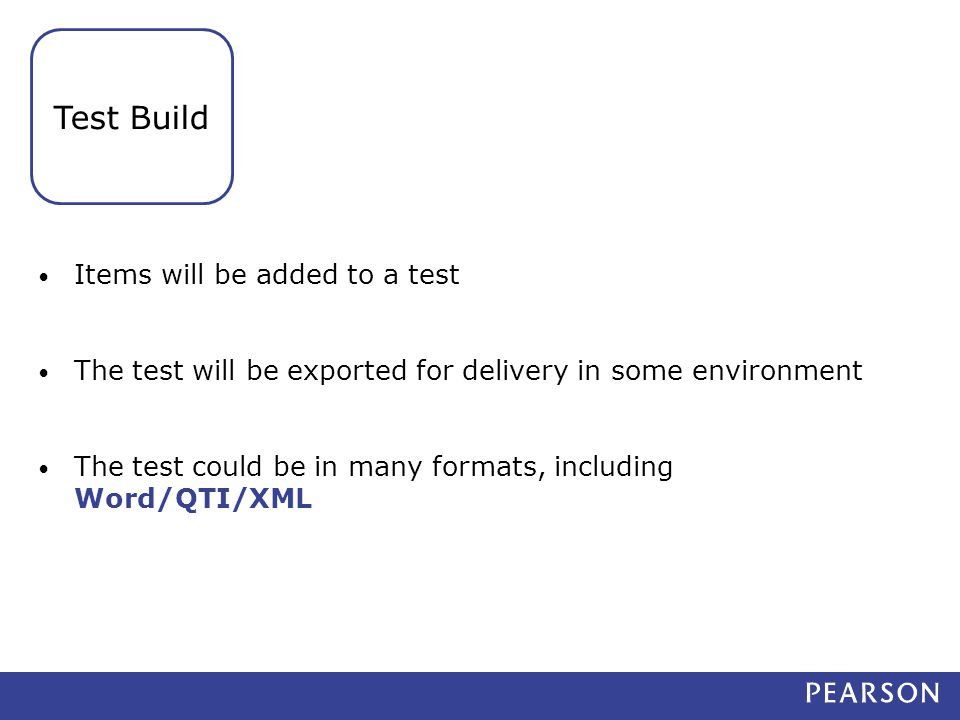 Items will be added to a test The test will be exported for delivery in some environment The test could be in many formats, including Word/QTI/XML Test Build