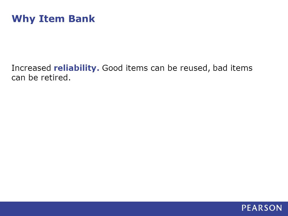 Why Item Bank Increased reliability. Good items can be reused, bad items can be retired.