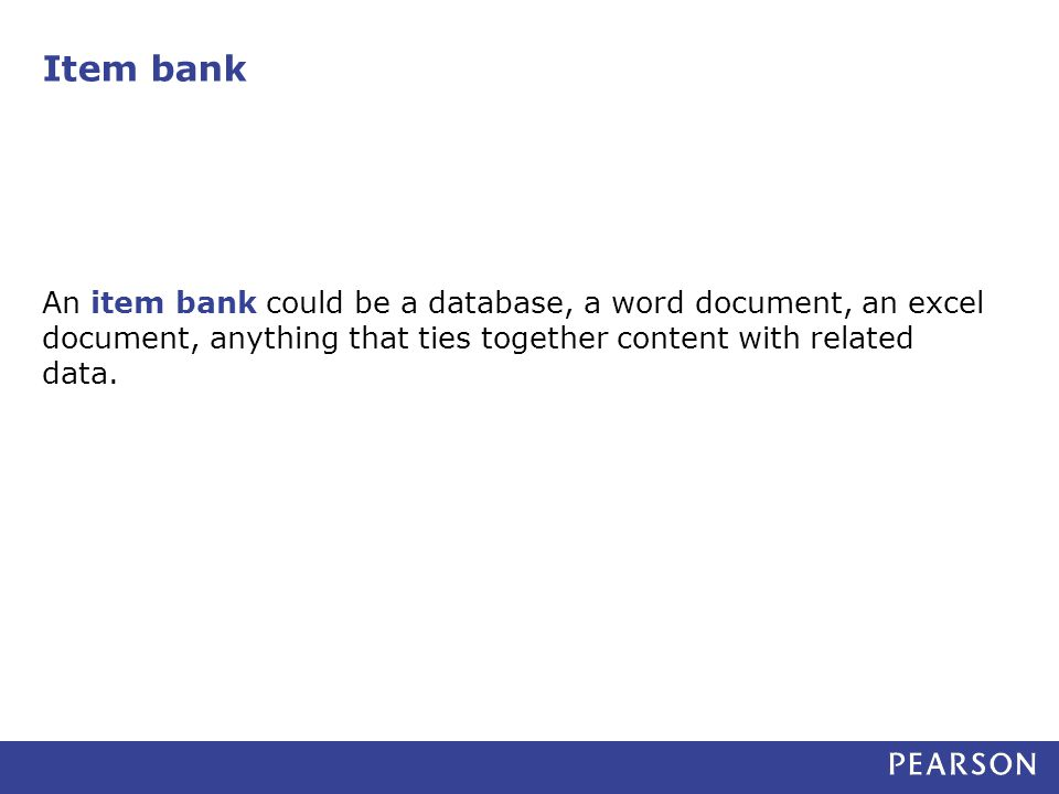 Item bank An item bank could be a database, a word document, an excel document, anything that ties together content with related data.
