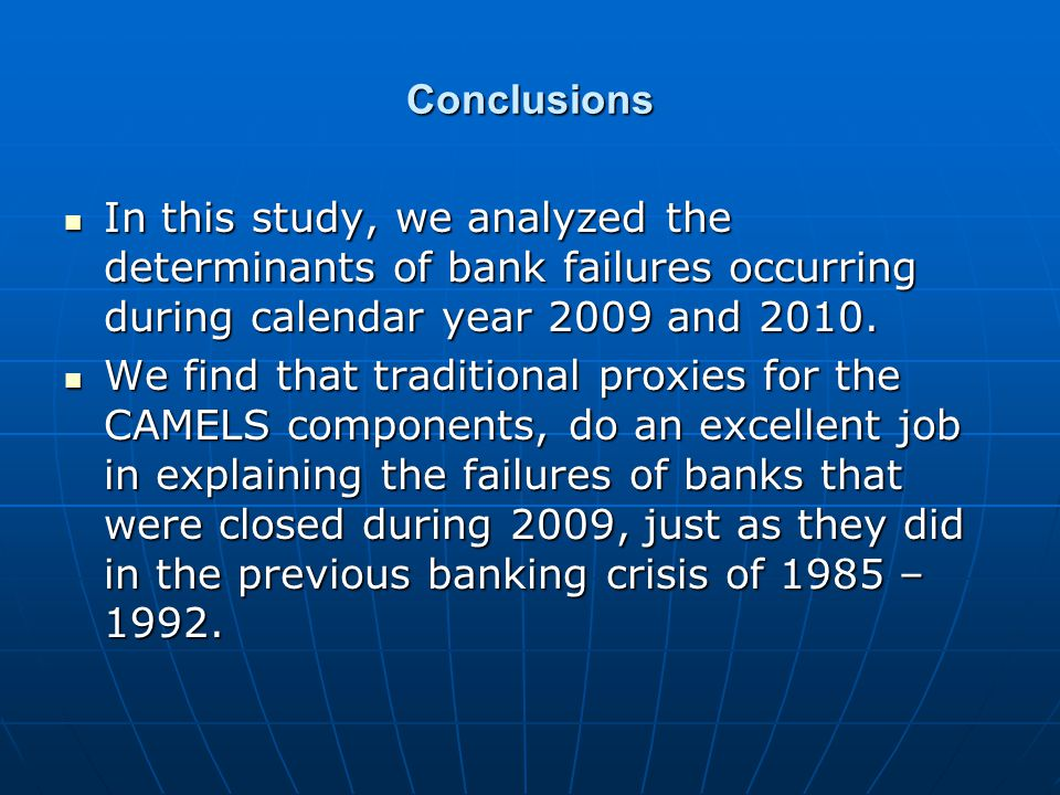 Conclusions In this study, we analyzed the determinants of bank failures occurring during calendar year 2009 and 2010. In this study, we analyzed the