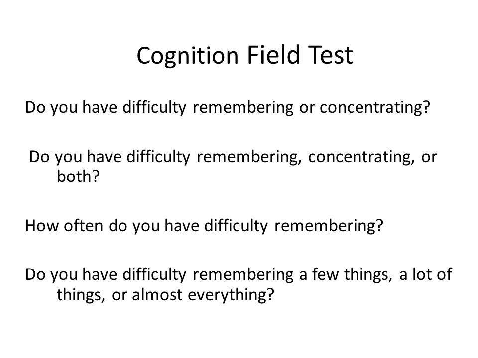 Cognition Field Test Do you have difficulty remembering or concentrating? Do you have difficulty remembering, concentrating, or both? How often do you