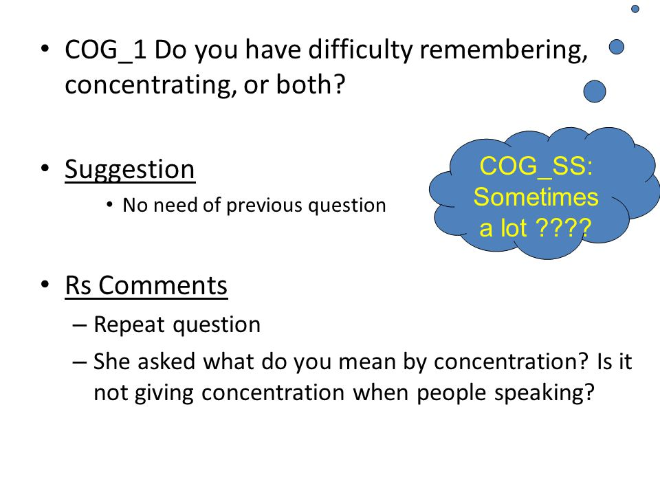 COG_1 Do you have difficulty remembering, concentrating, or both? Suggestion No need of previous question Rs Comments – Repeat question – She asked wh