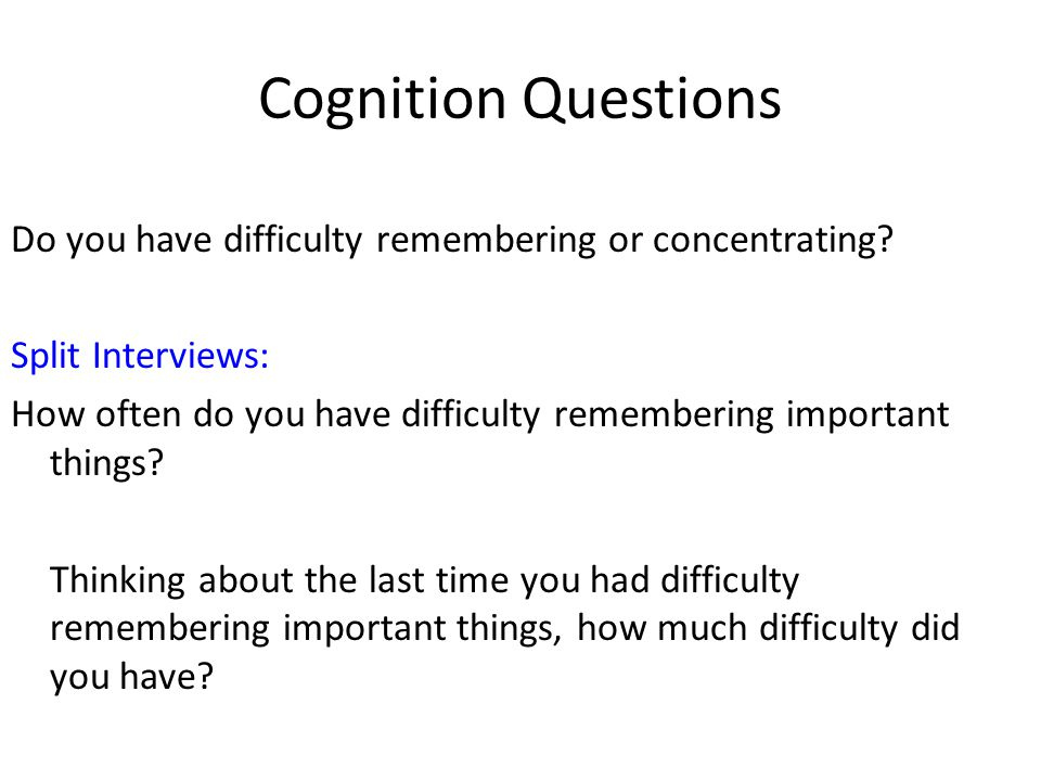 Cognition Questions Do you have difficulty remembering or concentrating? Split Interviews: How often do you have difficulty remembering important thin