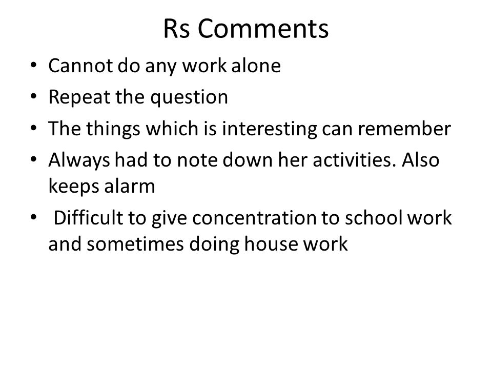 Rs Comments Cannot do any work alone Repeat the question The things which is interesting can remember Always had to note down her activities. Also kee