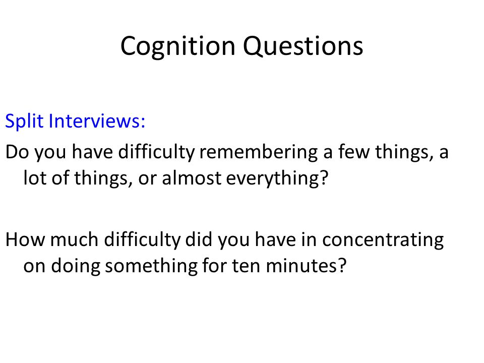 Cognition Questions Split Interviews: Do you have difficulty remembering a few things, a lot of things, or almost everything? How much difficulty did