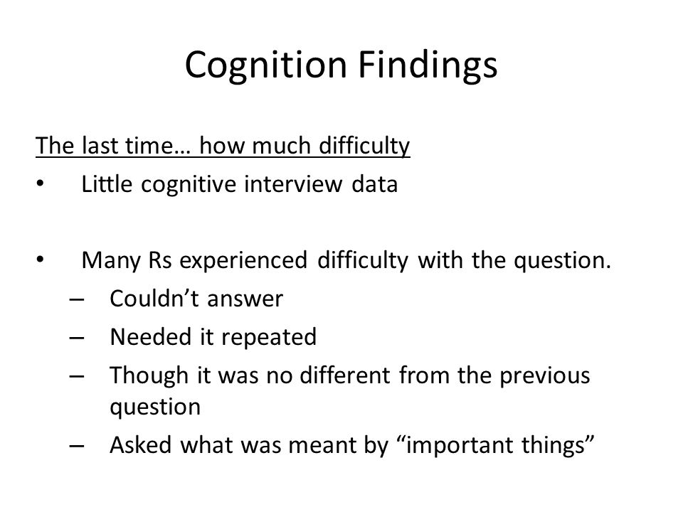 Cognition Findings The last time… how much difficulty Little cognitive interview data Many Rs experienced difficulty with the question. – Couldnt answ