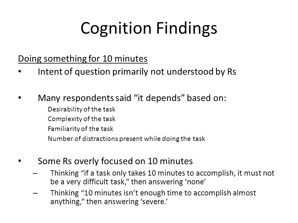Cognition Findings Doing something for 10 minutes Intent of question primarily not understood by Rs Many respondents said it depends based on: Desirability of the task Complexity of the task Familiarity of the task Number of distractions present while doing the task Some Rs overly focused on 10 minutes – Thinking if a task only takes 10 minutes to accomplish, it must not be a very difficult task, then answering none – Thinking 10 minutes isnt enough time to accomplish almost anything, then answering severe.