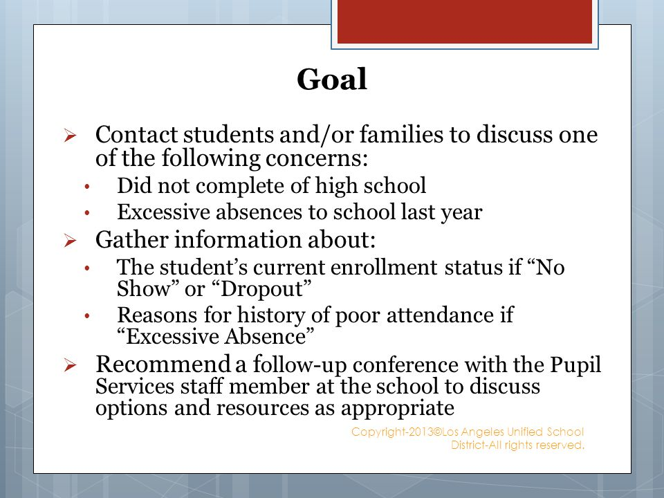 Goal Contact students and/or families to discuss one of the following concerns: Did not complete of high school Excessive absences to school last year Gather information about: The students current enrollment status if No Show or Dropout Reasons for history of poor attendance if Excessive Absence Recommend a f ollow-up conference with the Pupil Services staff member at the school to discuss options and resources as appropriate Copyright-2013©Los Angeles Unified School District-All rights reserved.