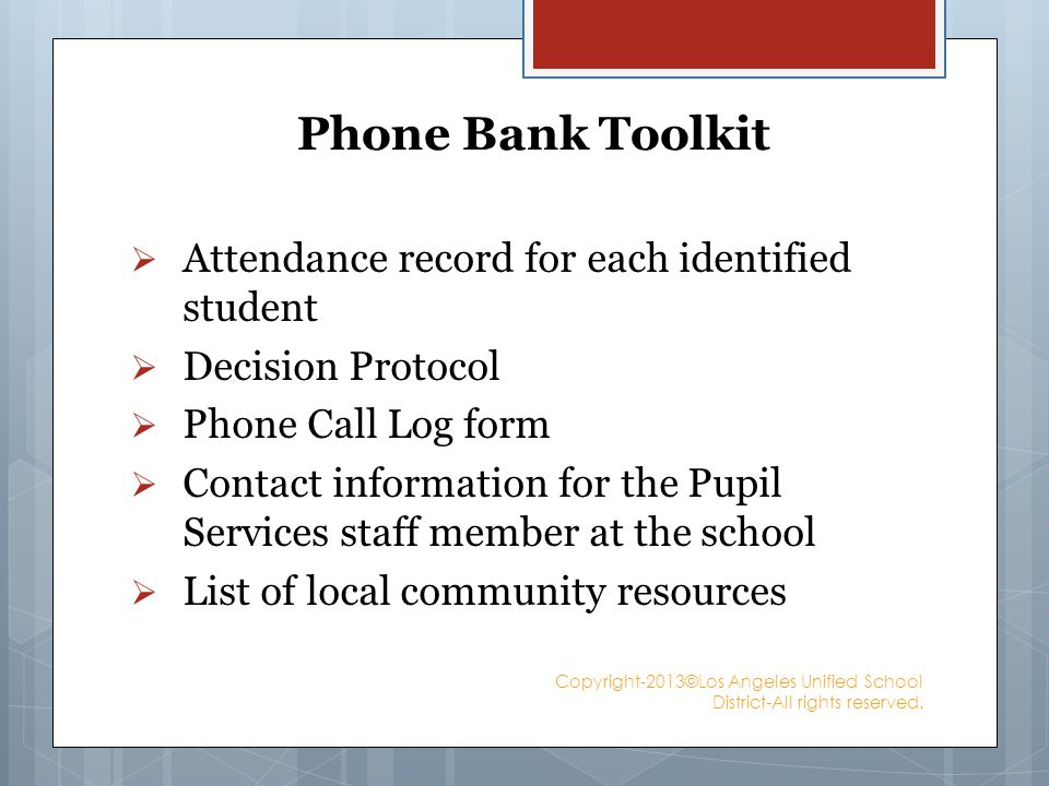 Phone Bank Toolkit Attendance record for each identified student Decision Protocol Phone Call Log form Contact information for the Pupil Services staff member at the school List of local community resources Copyright-2013©Los Angeles Unified School District-All rights reserved.
