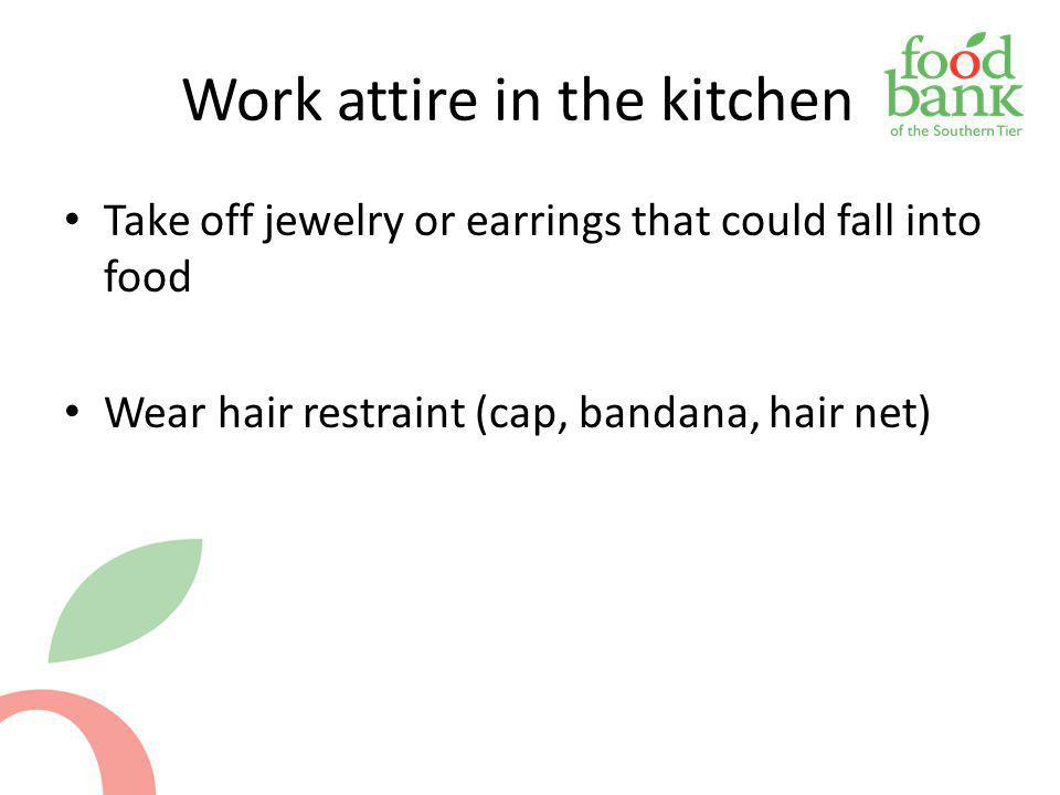Work attire in the kitchen Take off jewelry or earrings that could fall into food Wear hair restraint (cap, bandana, hair net)