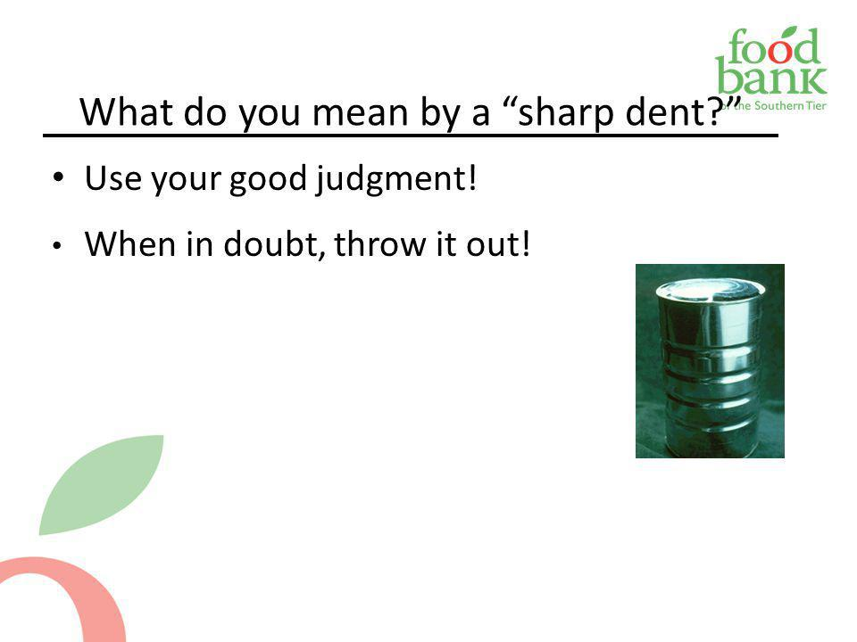 What do you mean by a sharp dent? Use your good judgment! When in doubt, throw it out!