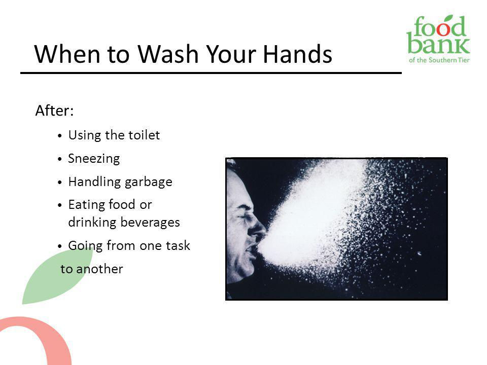 When to Wash Your Hands After: Using the toilet Sneezing Handling garbage Eating food or drinking beverages Going from one task to another 5-7