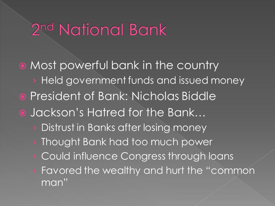 Most powerful bank in the country Held government funds and issued money President of Bank: Nicholas Biddle Jacksons Hatred for the Bank… Distrust in Banks after losing money Thought Bank had too much power Could influence Congress through loans Favored the wealthy and hurt the common man