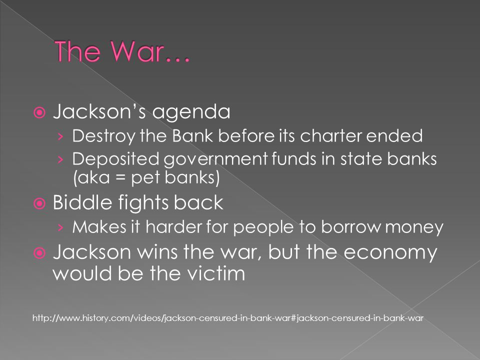Jacksons agenda Destroy the Bank before its charter ended Deposited government funds in state banks (aka = pet banks) Biddle fights back Makes it harder for people to borrow money Jackson wins the war, but the economy would be the victim