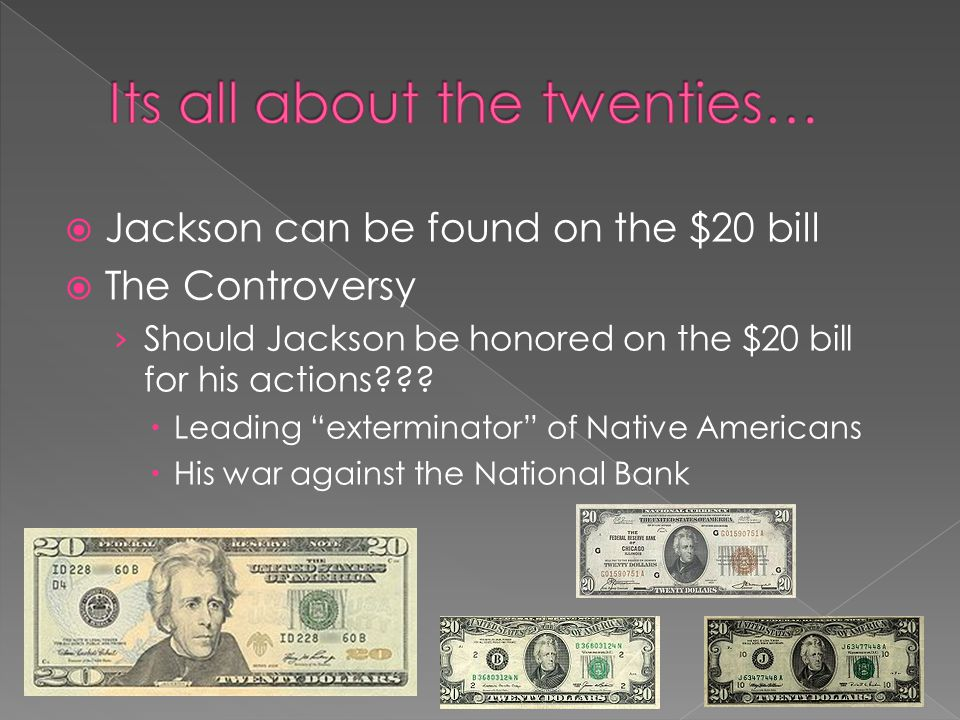 Jackson can be found on the $20 bill The Controversy Should Jackson be honored on the $20 bill for his actions .