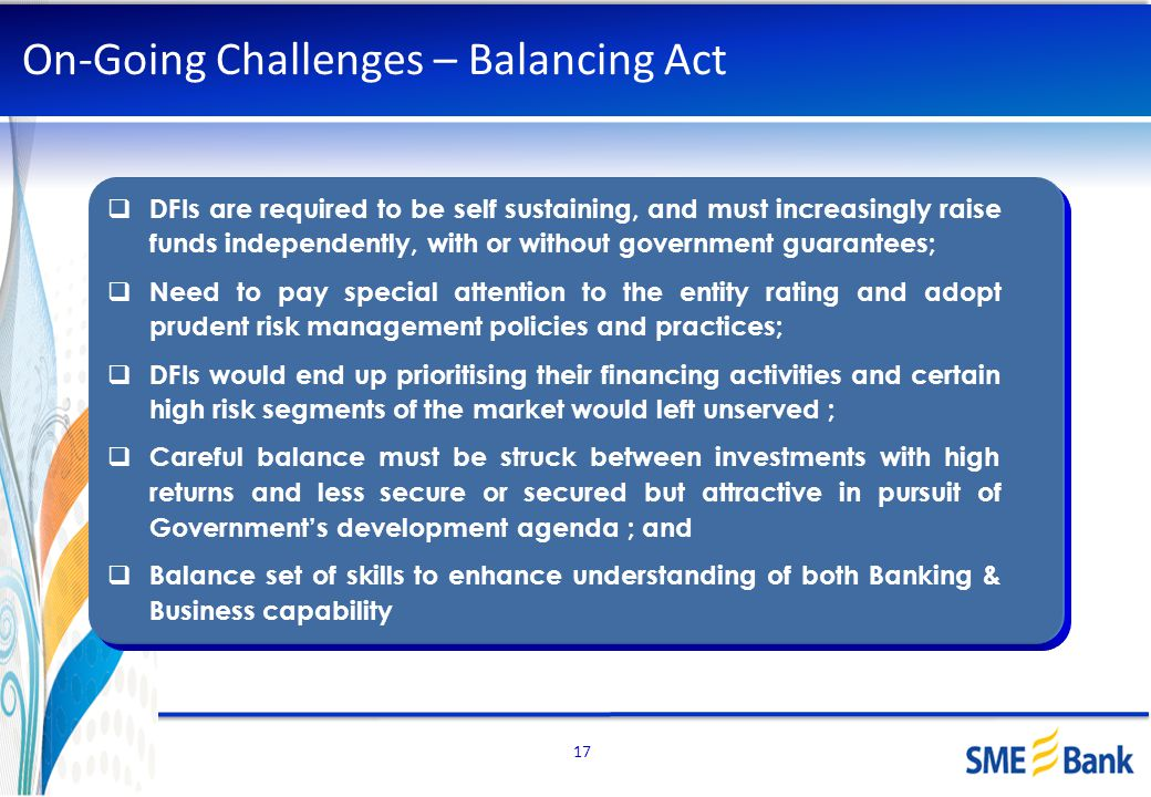 17 On-Going Challenges – Balancing Act DFIs are required to be self sustaining, and must increasingly raise funds independently, with or without gover