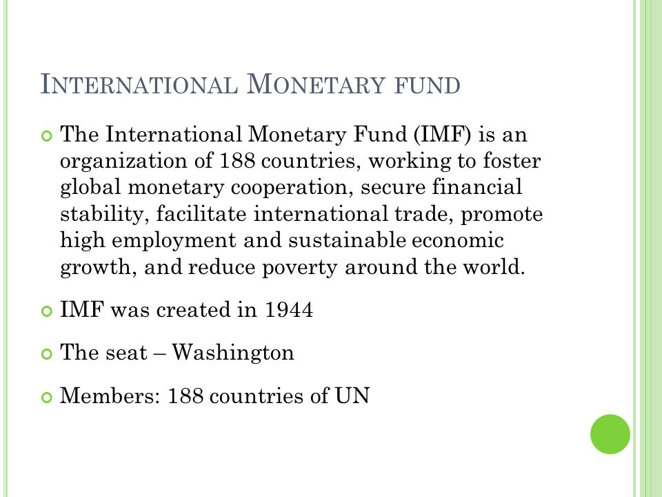 I NTERNATIONAL M ONETARY FUND The International Monetary Fund (IMF) is an organization of 188 countries, working to foster global monetary cooperation, secure financial stability, facilitate international trade, promote high employment and sustainable economic growth, and reduce poverty around the world.