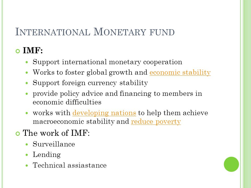 I NTERNATIONAL M ONETARY FUND IMF: Support international monetary cooperation Works to foster global growth and economic stabilityeconomic stability Support foreign currency stability provide policy advice and financing to members in economic difficulties works with developing nations to help them achieve macroeconomic stability and reduce povertydeveloping nationsreduce poverty The work of IMF: Surveillance Lending Technical assiastance