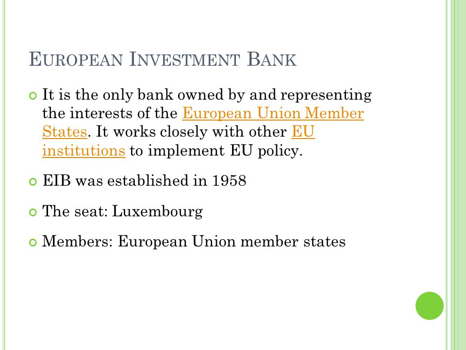 E UROPEAN I NVESTMENT B ANK It is the only bank owned by and representing the interests of the European Union Member States.