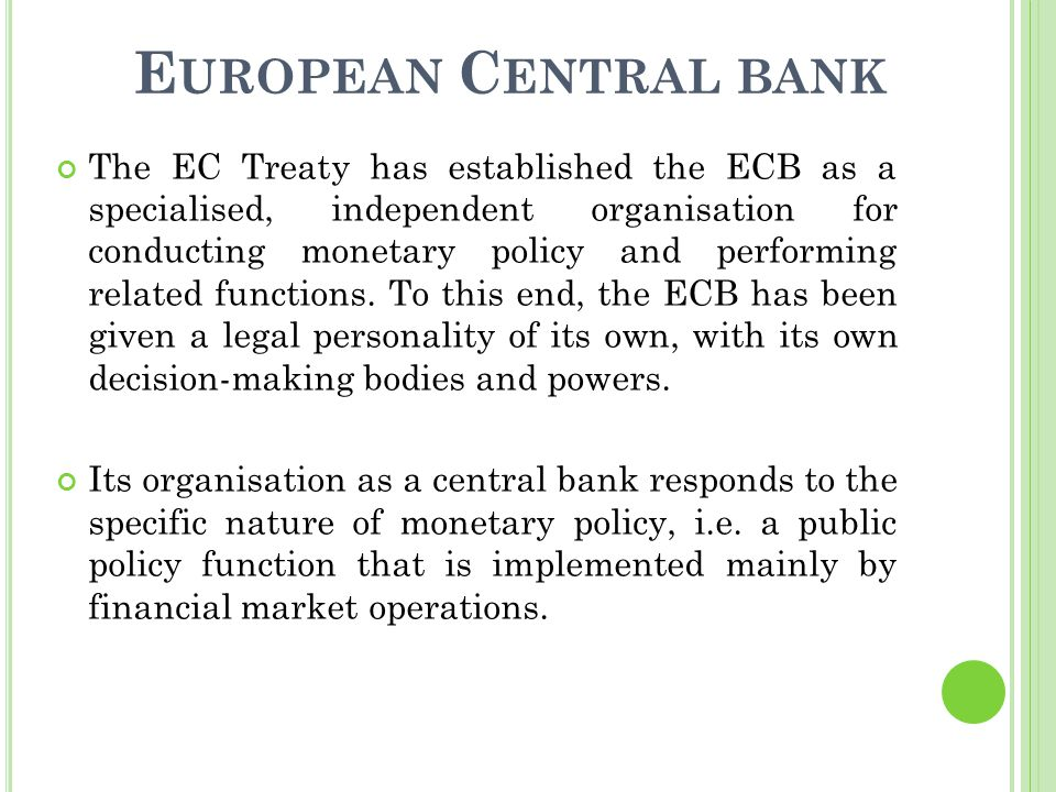 E UROPEAN C ENTRAL BANK The EC Treaty has established the ECB as a specialised, independent organisation for conducting monetary policy and performing related functions.
