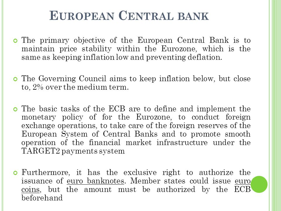 E UROPEAN C ENTRAL BANK The primary objective of the European Central Bank is to maintain price stability within the Eurozone, which is the same as keeping inflation low and preventing deflation.