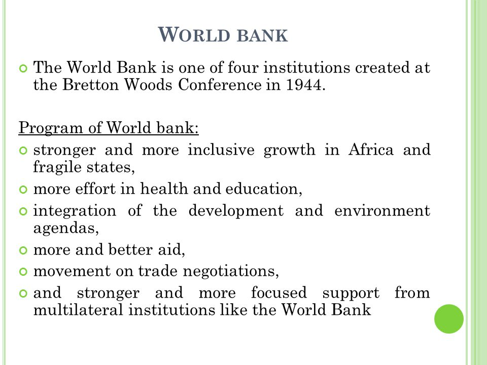 W ORLD BANK The World Bank is one of four institutions created at the Bretton Woods Conference in 1944.