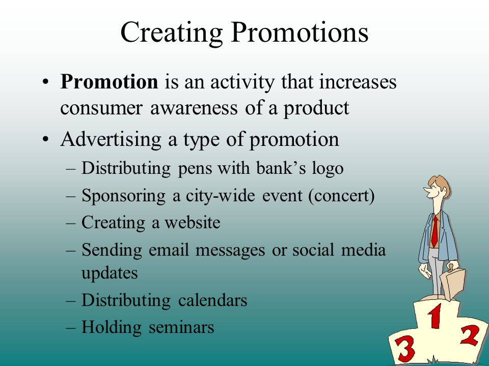 Creating Promotions Promotion is an activity that increases consumer awareness of a product Advertising a type of promotion –Distributing pens with banks logo –Sponsoring a city-wide event (concert) –Creating a website –Sending email messages or social media updates –Distributing calendars –Holding seminars