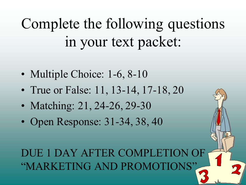 Complete the following questions in your text packet: Multiple Choice: 1-6, 8-10 True or False: 11, 13-14, 17-18, 20 Matching: 21, 24-26, 29-30 Open Response: 31-34, 38, 40 DUE 1 DAY AFTER COMPLETION OF MARKETING AND PROMOTIONS