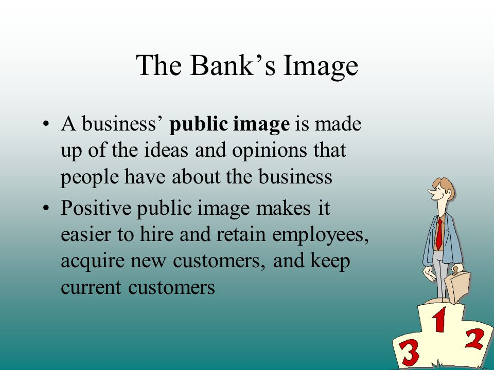 The Banks Image A business public image is made up of the ideas and opinions that people have about the business Positive public image makes it easier to hire and retain employees, acquire new customers, and keep current customers