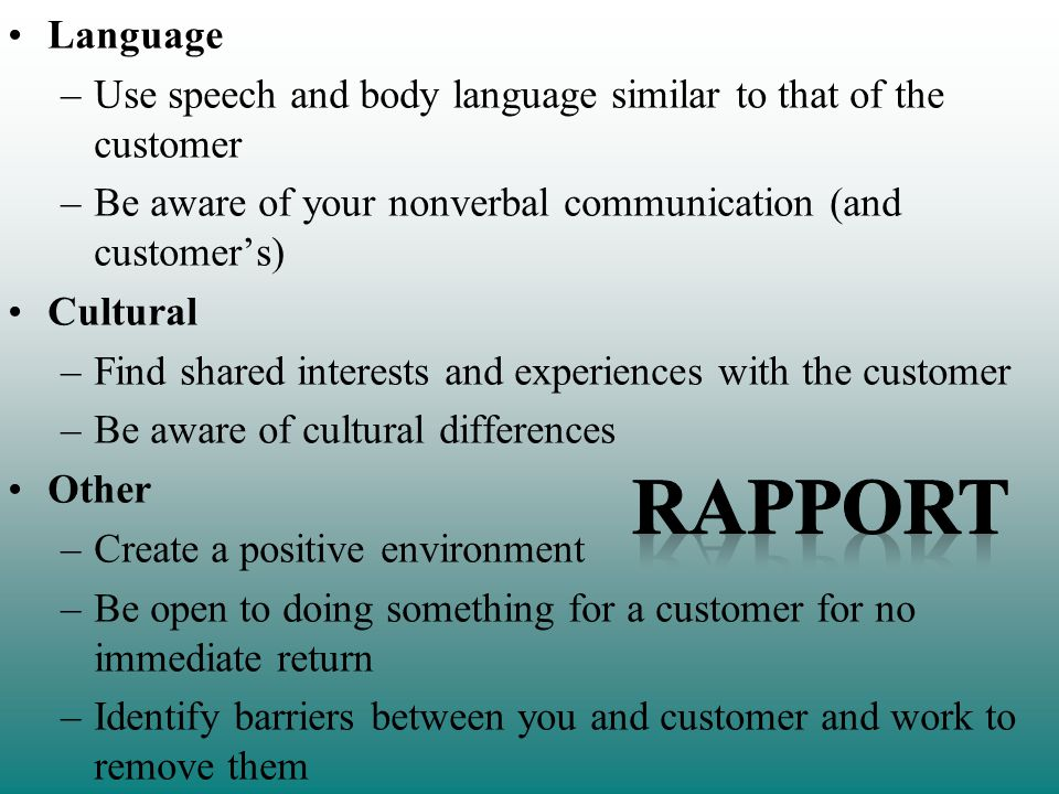 Language –Use speech and body language similar to that of the customer –Be aware of your nonverbal communication (and customers) Cultural –Find shared interests and experiences with the customer –Be aware of cultural differences Other –Create a positive environment –Be open to doing something for a customer for no immediate return –Identify barriers between you and customer and work to remove them