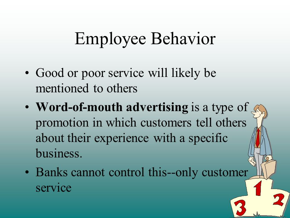 Employee Behavior Good or poor service will likely be mentioned to others Word-of-mouth advertising is a type of promotion in which customers tell others about their experience with a specific business.