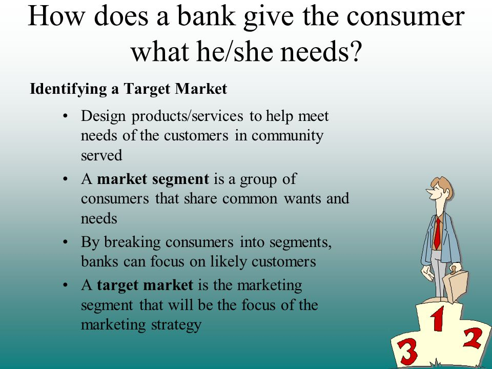 How does a bank give the consumer what he/she needs.