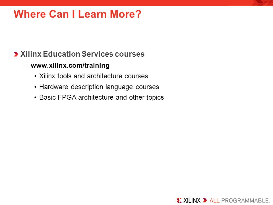 Where Can I Learn More? Xilinx Education Services courses –www.xilinx.com/training Xilinx tools and architecture courses Hardware description language