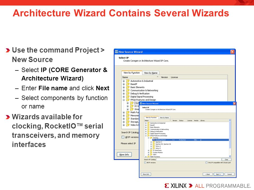 Architecture Wizard Contains Several Wizards Use the command Project > New Source –Select IP (CORE Generator & Architecture Wizard) –Enter File name and click Next –Select components by function or name Wizards available for clocking, RocketIO serial transceivers, and memory interfaces