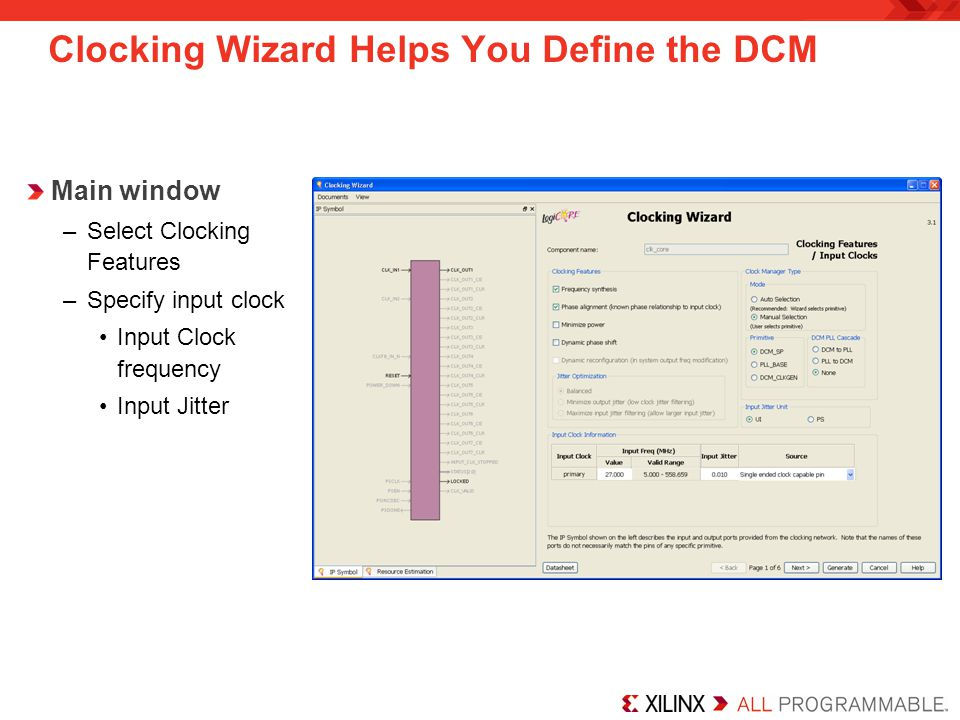 Clocking Wizard Helps You Define the DCM Main window –Select Clocking Features –Specify input clock Input Clock frequency Input Jitter