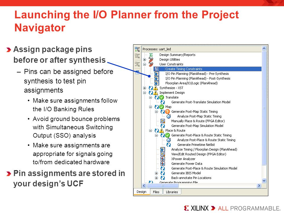 Launching the I/O Planner from the Project Navigator Assign package pins before or after synthesis –Pins can be assigned before synthesis to test pin assignments Make sure assignments follow the I/O Banking Rules Avoid ground bounce problems with Simultaneous Switching Output (SSO) analysis Make sure assignments are appropriate for signals going to/from dedicated hardware Pin assignments are stored in your designs UCF