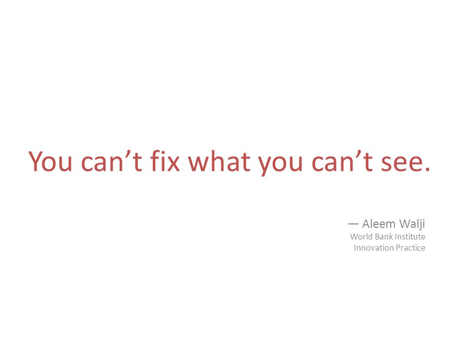 You cant fix what you cant see. Aleem Walji World Bank Institute Innovation Practice