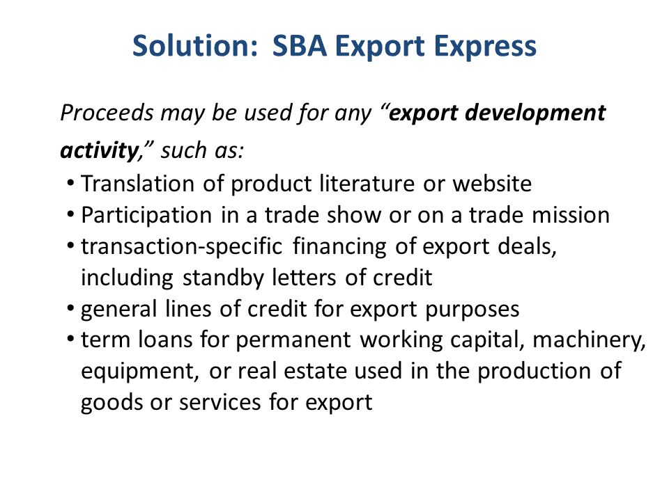 Solution: SBA Export Express Proceeds may be used for any export development activity, such as: Translation of product literature or website Participation in a trade show or on a trade mission transaction-specific financing of export deals, including standby letters of credit general lines of credit for export purposes term loans for permanent working capital, machinery, equipment, or real estate used in the production of goods or services for export