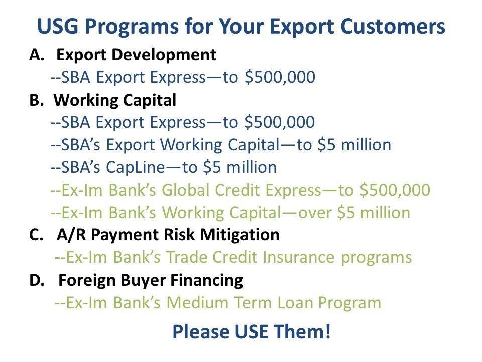 USG Programs for Your Export Customers A.Export Development --SBA Export Expressto $500,000 B.