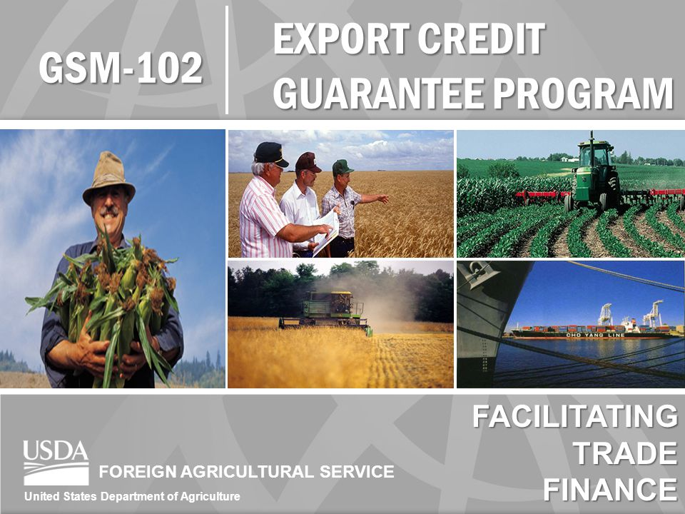FOREIGN AGRICULTURAL SERVICE United States Department of Agriculture EXPORT CREDIT GUARANTEE PROGRAM GSM-102 FACILITATINGTRADEFINANCE