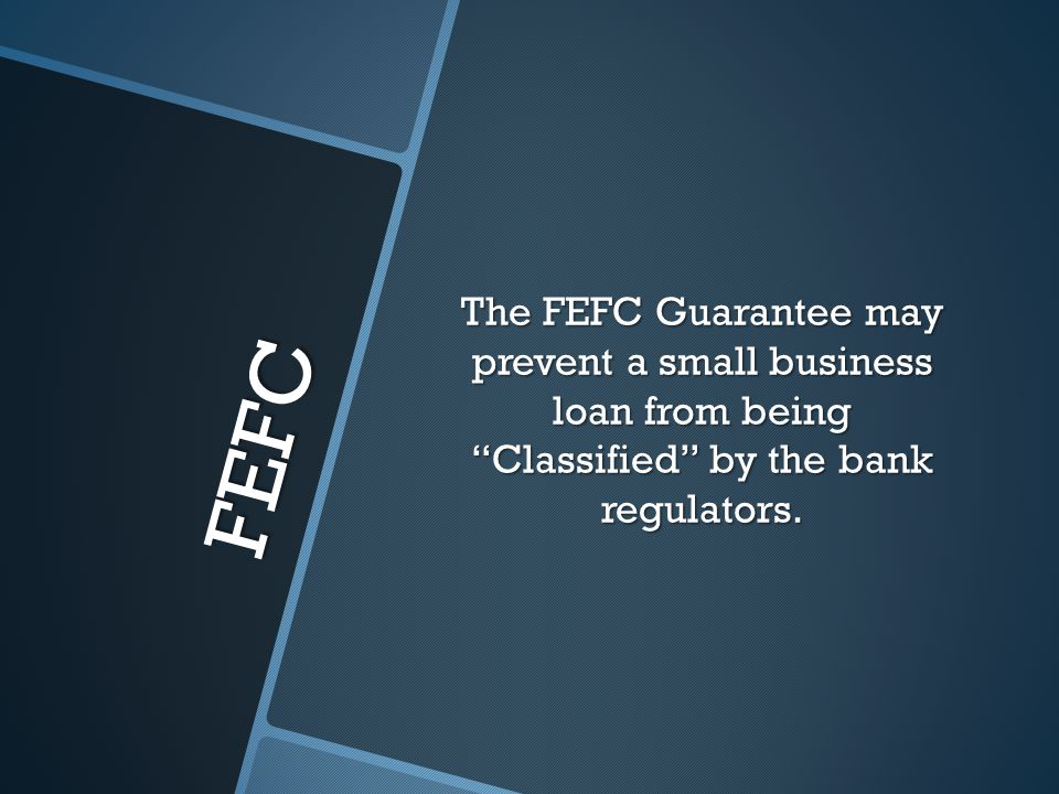 FEFC The FEFC Guarantee may prevent a small business loan from being Classified by the bank regulators.