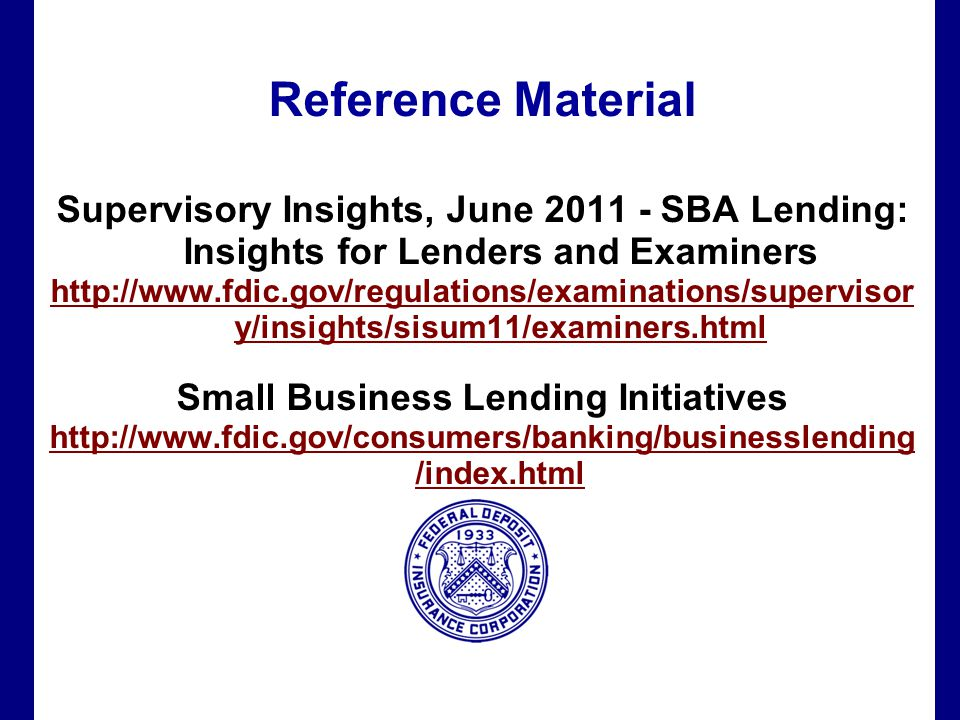 Filename 65 Reference Material Supervisory Insights, June 2011 - SBA Lending: Insights for Lenders and Examiners http://www.fdic.gov/regulations/examinations/supervisor y/insights/sisum11/examiners.html Small Business Lending Initiatives http://www.fdic.gov/consumers/banking/businesslending /index.html